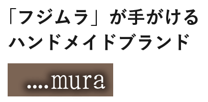 「フジムラ」が手がける ハンドメイドブランド 「....mura」